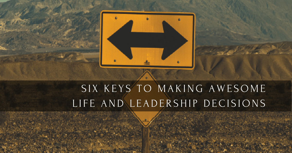 017 – 6 Keys to Making Awesome Life and Leadership Decisions