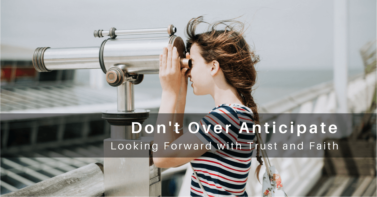 046 – Don't Over Anticipate: Looking Forward with Trust and Faith