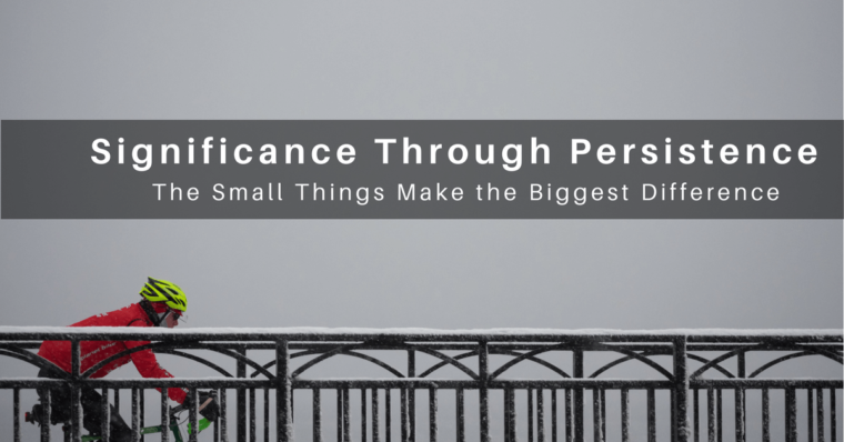 Significance comes through persistence in the small things