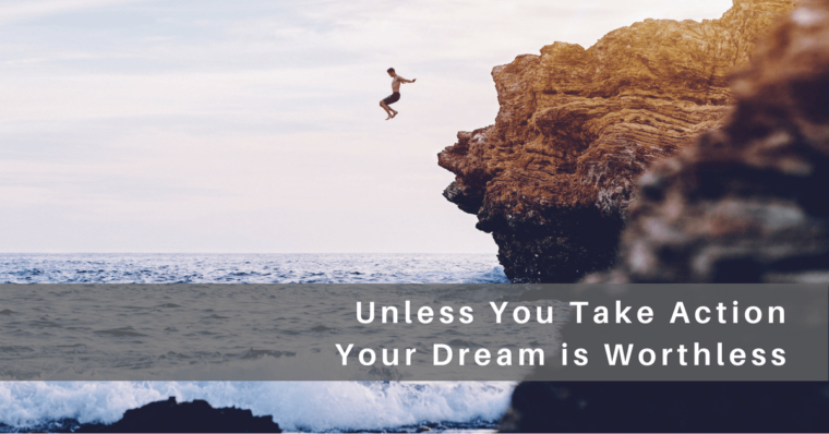 Unless You Take Action Your Dreams are Worthless