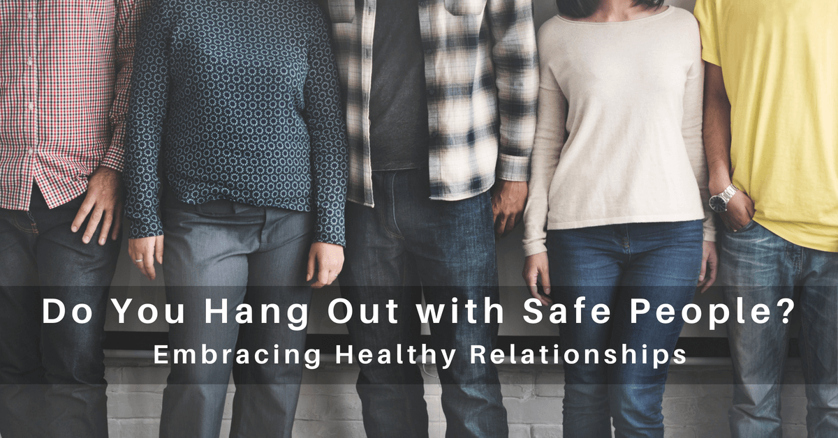 068 – Embracing Healthy Relationships: Do You Hang Out With Safe People?